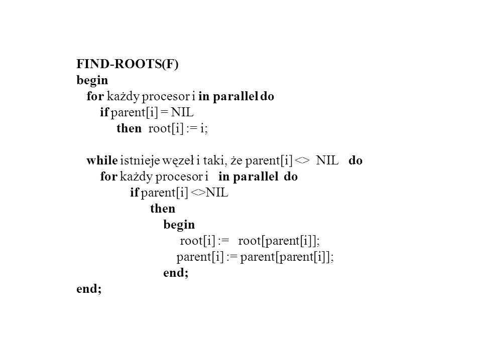 FIND-ROOTS(F) begin. for każdy procesor i in parallel do. if parent[i] = NIL. then root[i] := i;